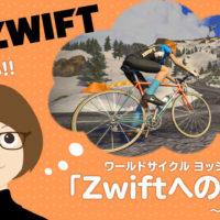 ワールドサイクル ヨッシー「Zwiftへの道」!~その2~